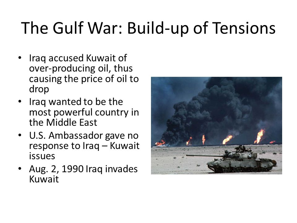 The Gulf War: Build-up of Tensions Iraq accused Kuwait of over-producing oil, thus causing the price of oil to drop Iraq wanted to be the most powerful country in the Middle East U.S.