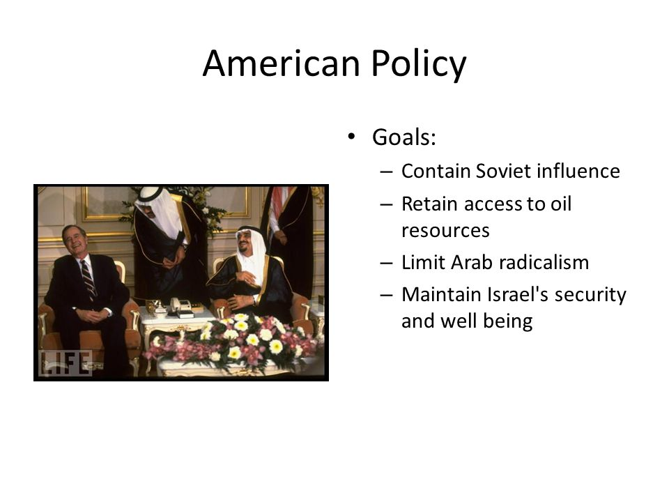 American Policy Goals: – Contain Soviet influence – Retain access to oil resources – Limit Arab radicalism – Maintain Israel s security and well being