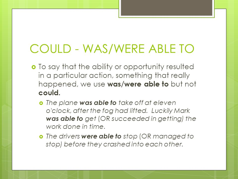 COULD - WAS/WERE ABLE TO  To say that the ability or opportunity resulted in a particular action, something that really happened, we use was/were able to but not could.