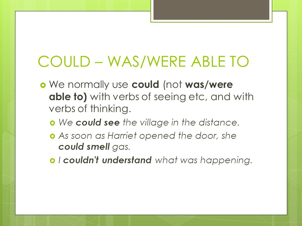 COULD – WAS/WERE ABLE TO  We normally use could (not was/were able to) with verbs of seeing etc, and with verbs of thinking.