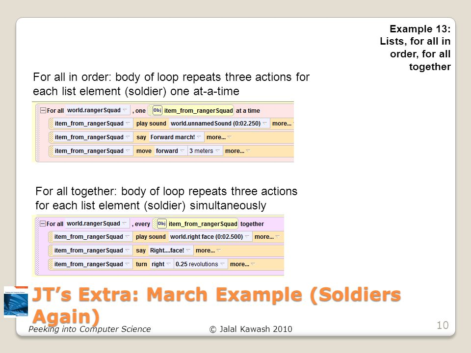 © Jalal Kawash 2010Peeking into Computer Science JT's Extra: March Example (Soldiers Again) 10 Example 13: Lists, for all in order, for all together For all in order: body of loop repeats three actions for each list element (soldier) one at-a-time For all together: body of loop repeats three actions for each list element (soldier) simultaneously