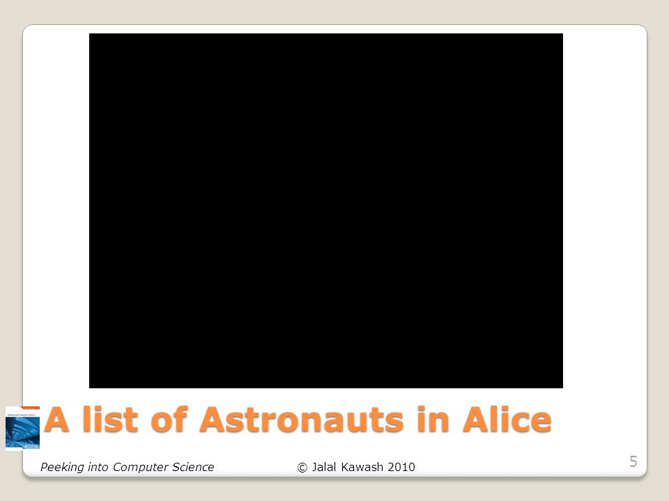 © Jalal Kawash 2010Peeking into Computer Science A list of Astronauts in Alice 5