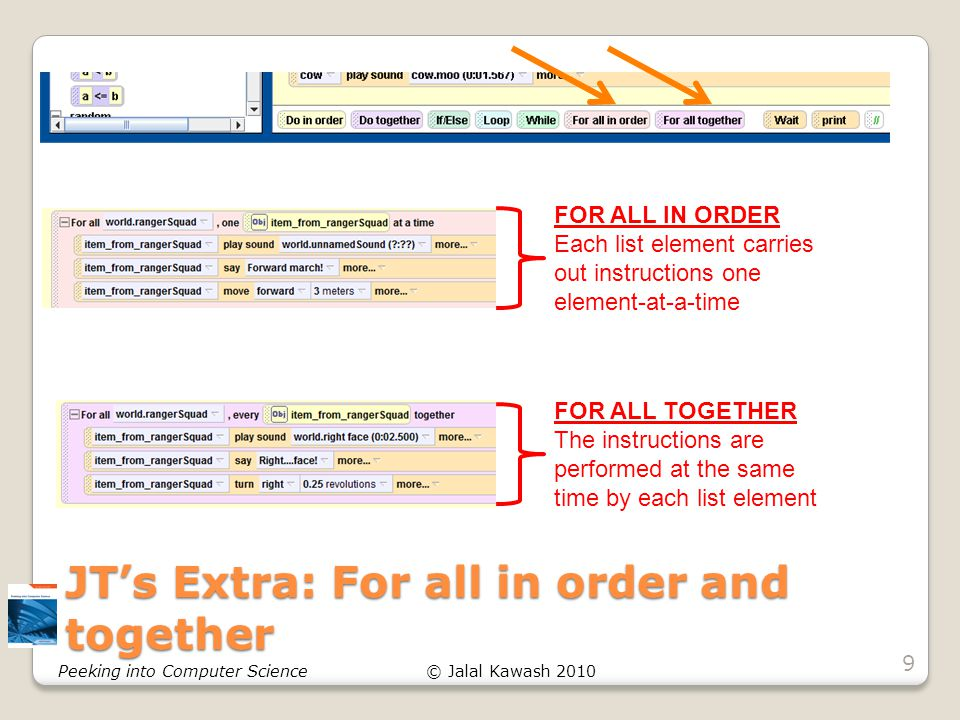 © Jalal Kawash 2010Peeking into Computer Science JT's Extra: For all in order and together 9 FOR ALL IN ORDER Each list element carries out instructions one element-at-a-time FOR ALL TOGETHER The instructions are performed at the same time by each list element