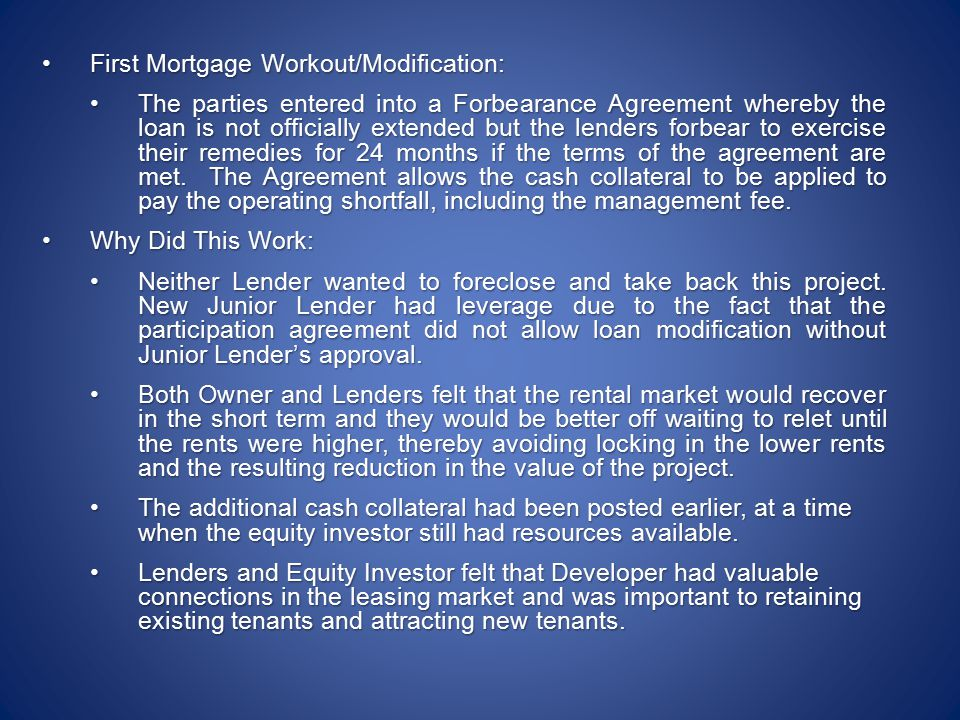 First Mortgage Workout/Modification:First Mortgage Workout/Modification: The parties entered into a Forbearance Agreement whereby the loan is not officially extended but the lenders forbear to exercise their remedies for 24 months if the terms of the agreement are met.