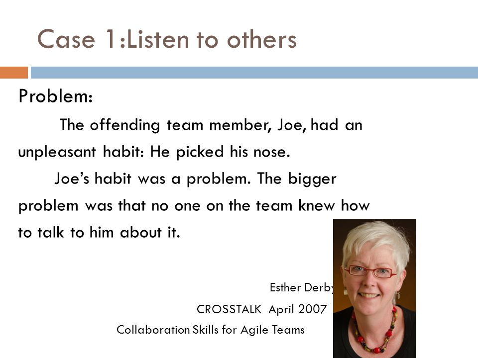 Case 1:Listen to others Problem: The offending team member, Joe, had an unpleasant habit: He picked his nose.