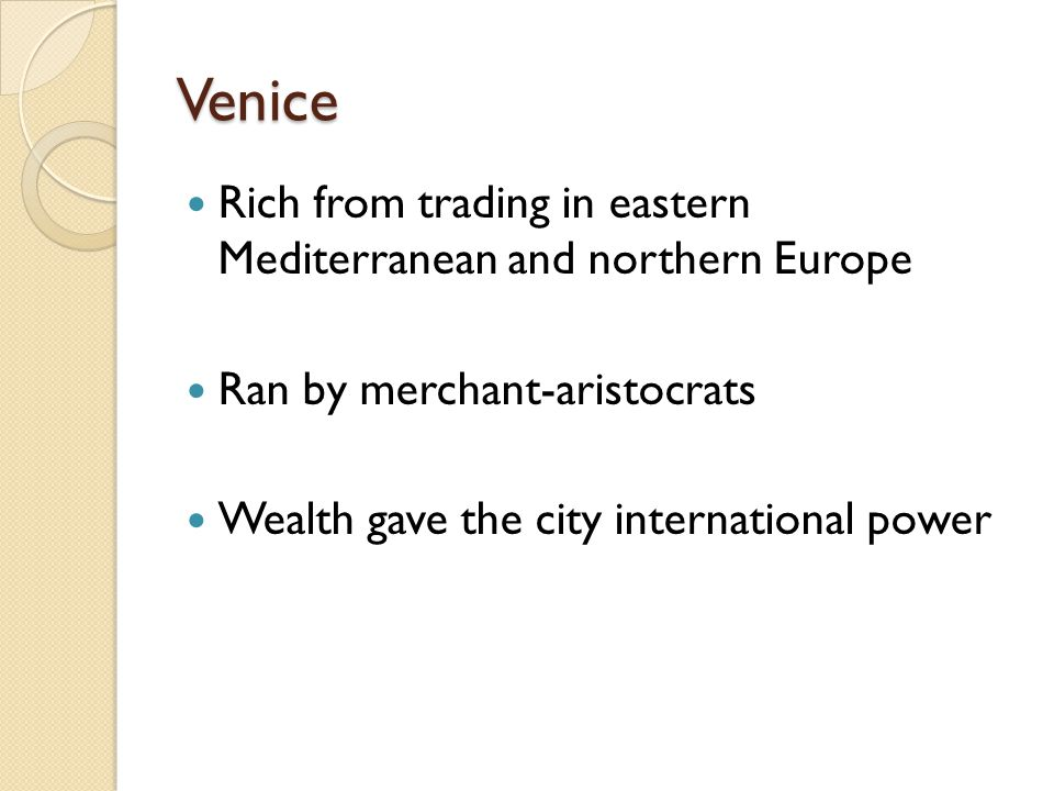 Venice Rich from trading in eastern Mediterranean and northern Europe Ran by merchant-aristocrats Wealth gave the city international power