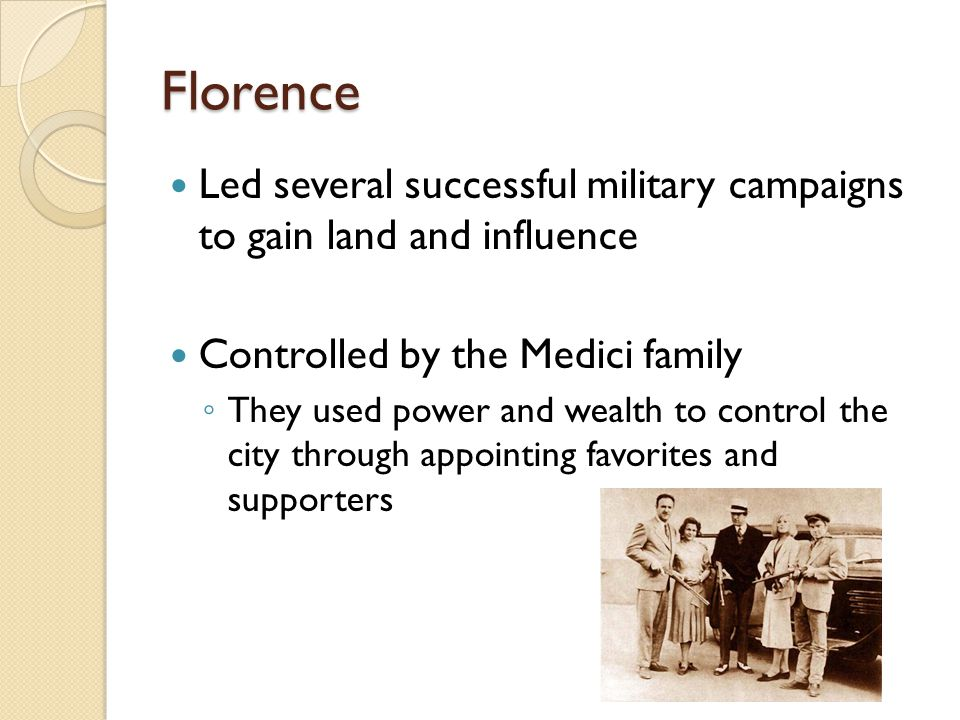 Florence Led several successful military campaigns to gain land and influence Controlled by the Medici family ◦ They used power and wealth to control