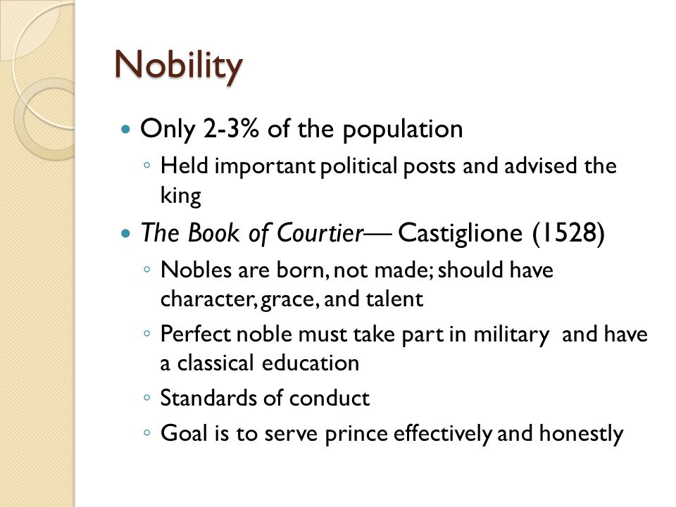 Nobility Only 2-3% of the population ◦ Held important political posts and advised the king The Book of Courtier— Castiglione (1528) ◦ Nobles are born,