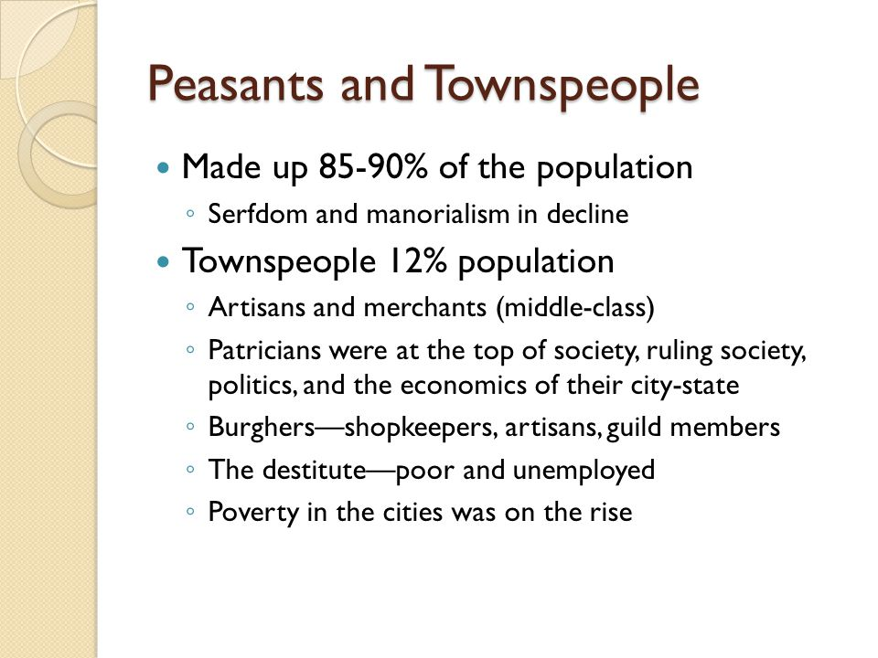 Peasants and Townspeople Made up 85-90% of the population ◦ Serfdom and manorialism in decline Townspeople 12% population ◦ Artisans and merchants (mi