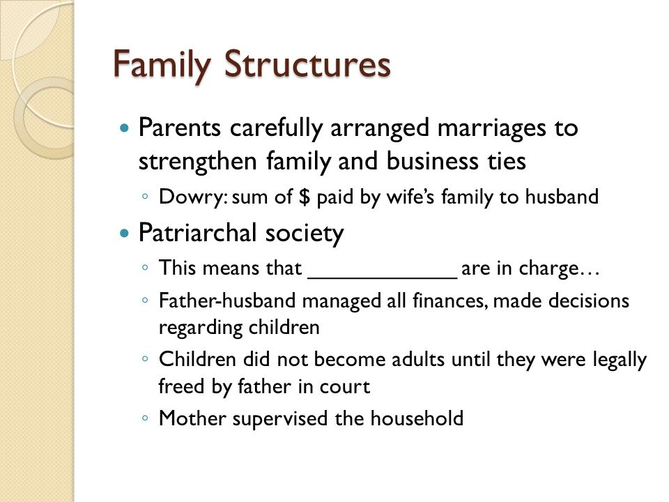 Family Structures Parents carefully arranged marriages to strengthen family and business ties ◦ Dowry: sum of $ paid by wife's family to husband Patri