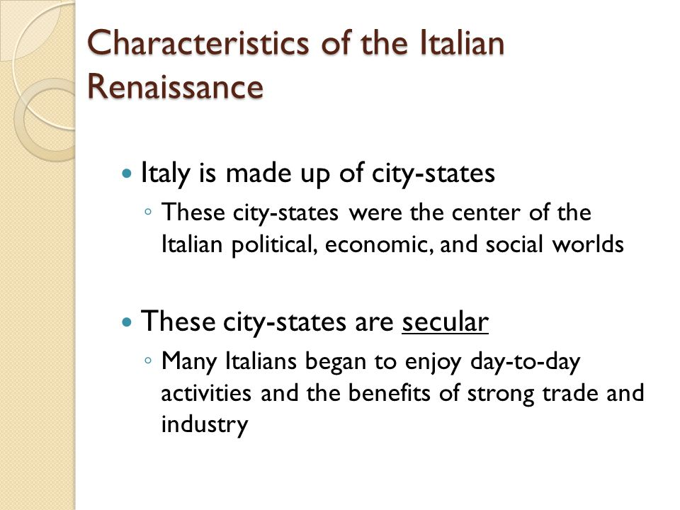 Characteristics of the Italian Renaissance Italy is made up of city-states ◦ These city-states were the center of the Italian political, economic, and