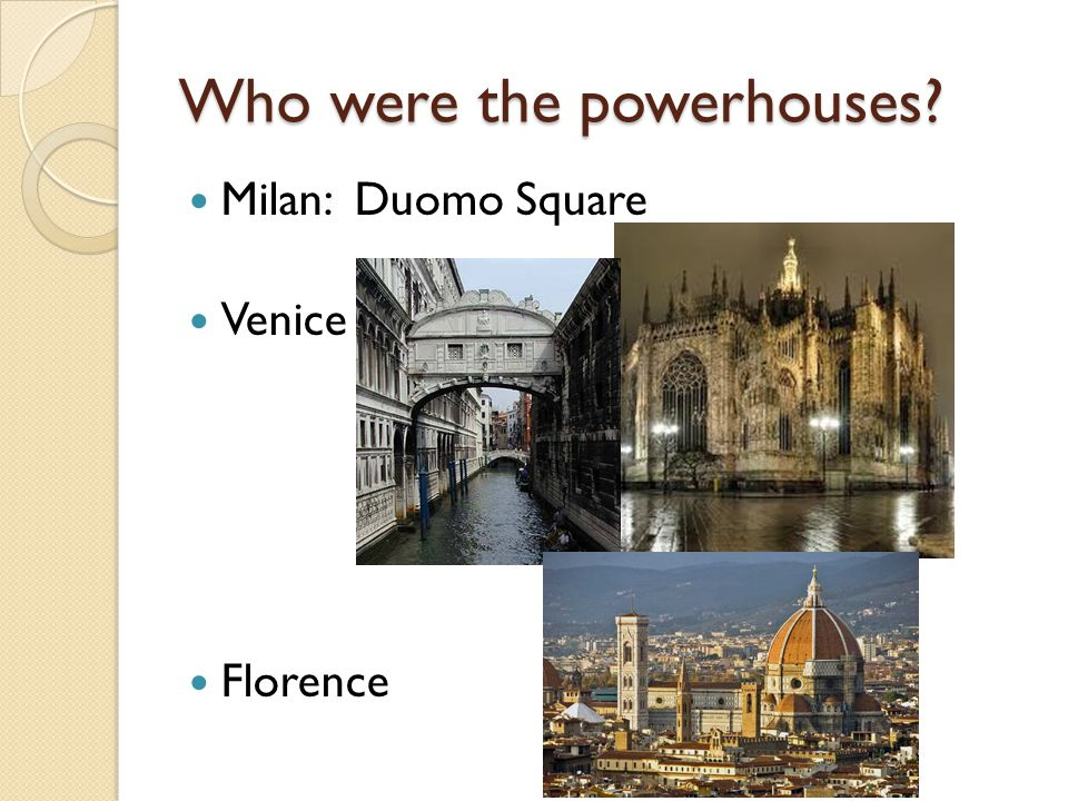 Who were the powerhouses? Milan: Duomo Square Venice Florence