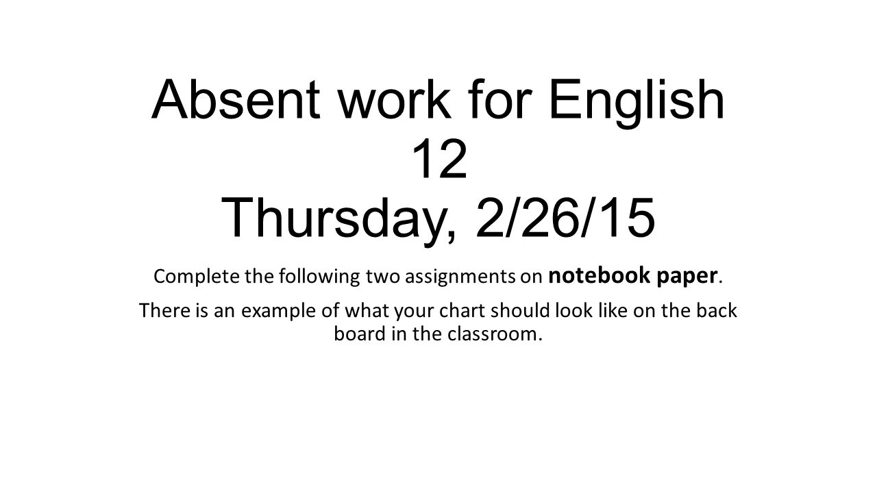 Absent work for English 12 Thursday, 2/26/15 Complete the following two assignments on notebook paper. There is an example of what your chart should l