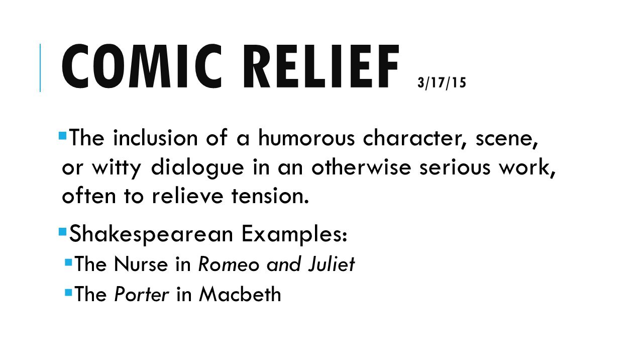 COMIC RELIEF 3/17/15  The inclusion of a humorous character, scene, or witty dialogue in an otherwise serious work, often to relieve tension.