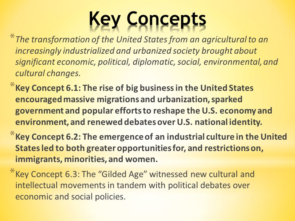 * The transformation of the United States from an agricultural to an increasingly industrialized and urbanized society brought about significant economic, political, diplomatic, social, environmental, and cultural changes.