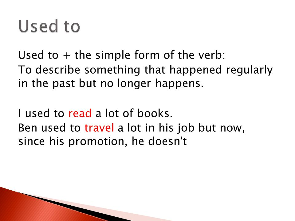 Used to + the simple form of the verb: To describe something that happened regularly in the past but no longer happens. I used to read a lot of books.