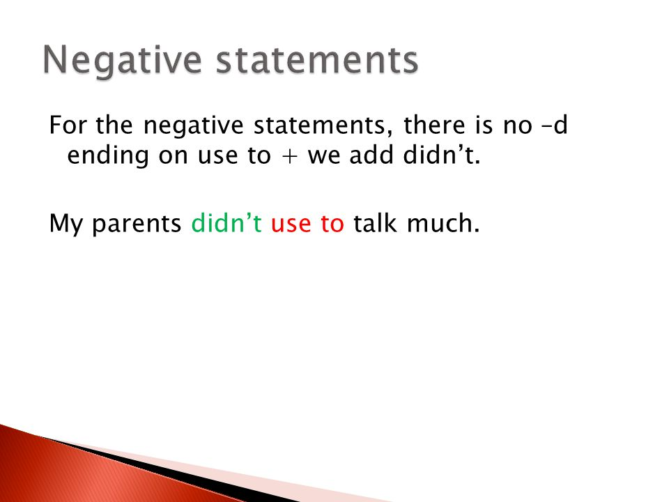 For the negative statements, there is no –d ending on use to + we add didn't. My parents didn't use to talk much.