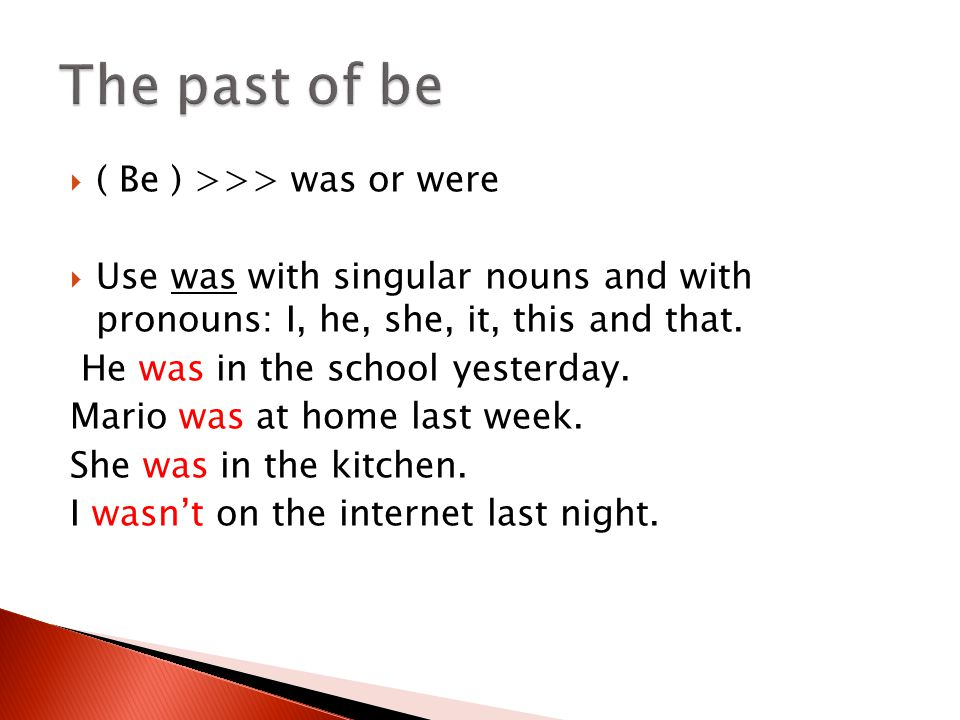  ( Be ) >>> was or were  Use was with singular nouns and with pronouns: I, he, she, it, this and that. He was in the school yesterday. Mario was at