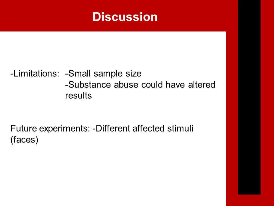 Discussion -Limitations:-Small sample size -Substance abuse could have altered results Future experiments:-Different affected stimuli (faces)