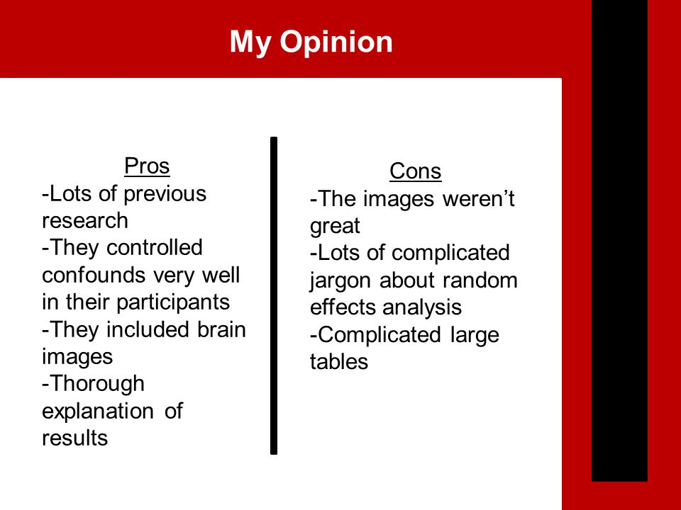 My Opinion Pros -Lots of previous research -They controlled confounds very well in their participants -They included brain images -Thorough explanation of results Cons -The images weren't great -Lots of complicated jargon about random effects analysis -Complicated large tables