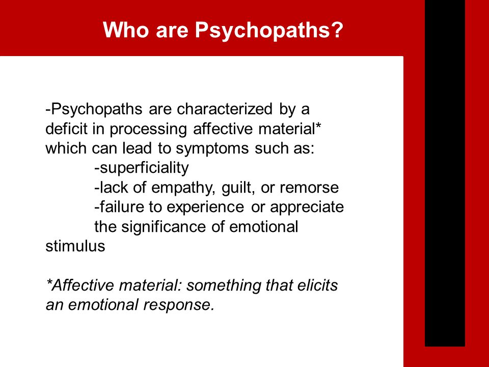 -Psychopaths are characterized by a deficit in processing affective material* which can lead to symptoms such as: -superficiality -lack of empathy, guilt, or remorse -failure to experience or appreciate the significance of emotional stimulus *Affective material: something that elicits an emotional response.
