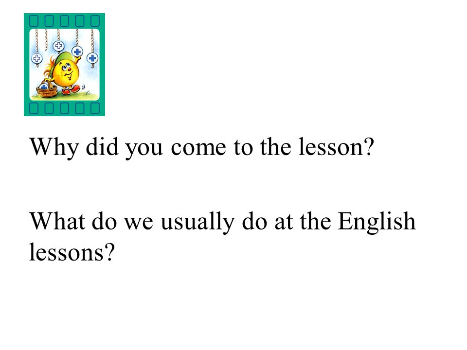 Why did you come to the lesson? What do we usually do at the English lessons?