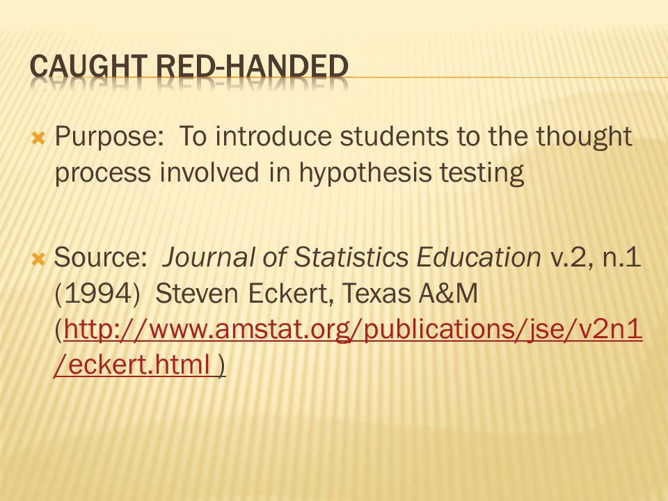  Purpose: To introduce students to the thought process involved in hypothesis testing  Source: Journal of Statistics Education v.2, n.1 (1994) Steven Eckert, Texas A&M (http://www.amstat.org/publications/jse/v2n1 /eckert.html )http://www.amstat.org/publications/jse/v2n1 /eckert.html