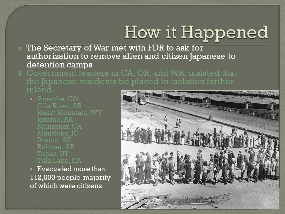  The Secretary of War met with FDR to ask for authorization to remove alien and citizen Japanese to detention camps  Government leaders in CA, OR, and WA, insisted that the Japanese residents be placed in isolation farther inland.