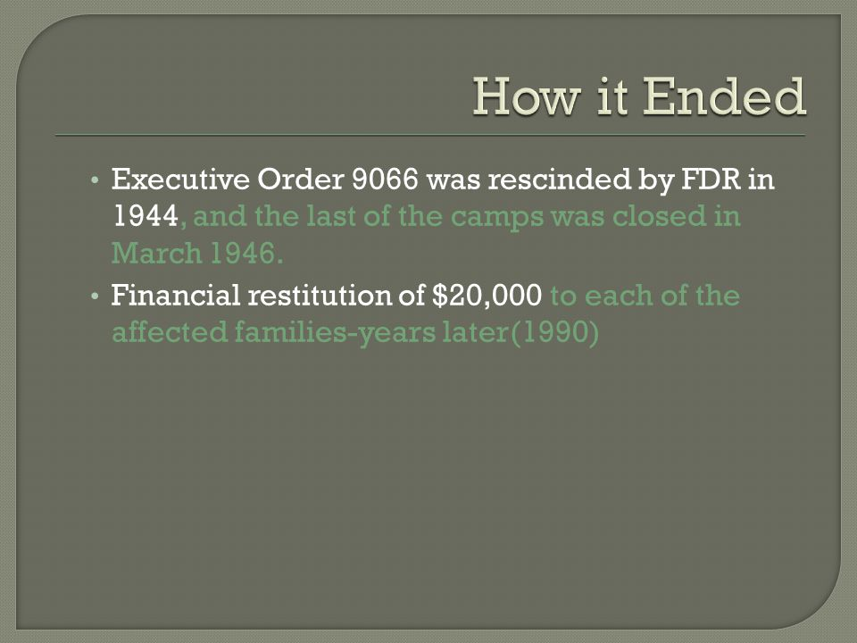 Executive Order 9066 was rescinded by FDR in 1944, and the last of the camps was closed in March 1946.
