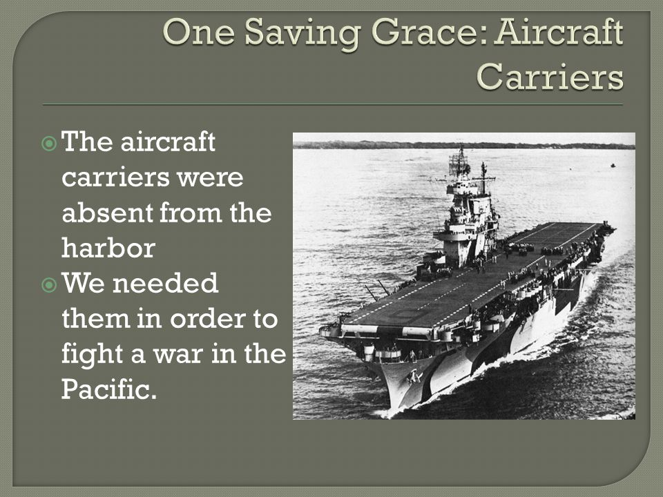  The aircraft carriers were absent from the harbor  We needed them in order to fight a war in the Pacific.