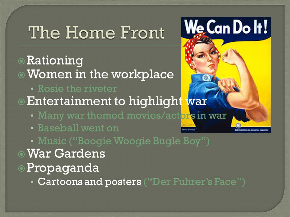  Rationing  Women in the workplace Rosie the riveter  Entertainment to highlight war Many war themed movies/actors in war Baseball went on Music ( Boogie Woogie Bugle Boy )  War Gardens  Propaganda Cartoons and posters ( Der Fuhrer's Face )