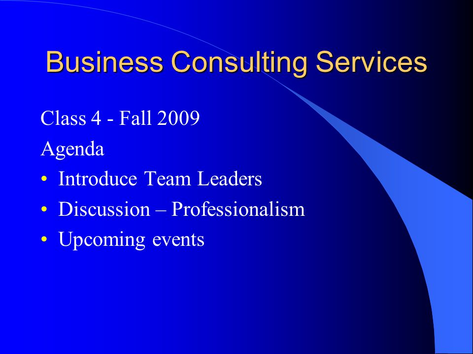 Business Consulting Services Class 4 - Fall 2009 Agenda Introduce Team Leaders Discussion – Professionalism Upcoming events