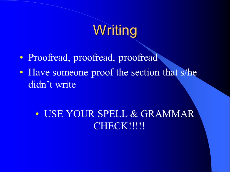 Writing Proofread, proofread, proofread Have someone proof the section that s/he didn't write USE YOUR SPELL & GRAMMAR CHECK!!!!!