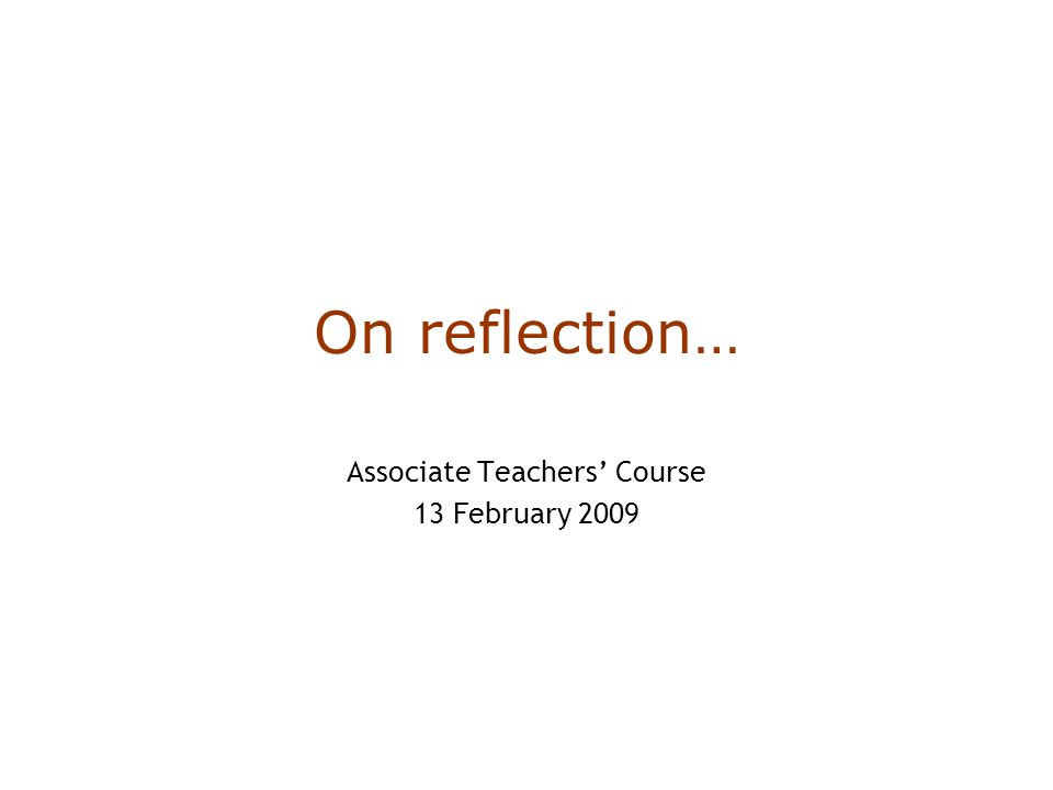 On reflection… Associate Teachers' Course 13 February 2009