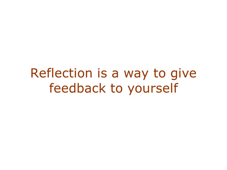 Reflection is a way to give feedback to yourself