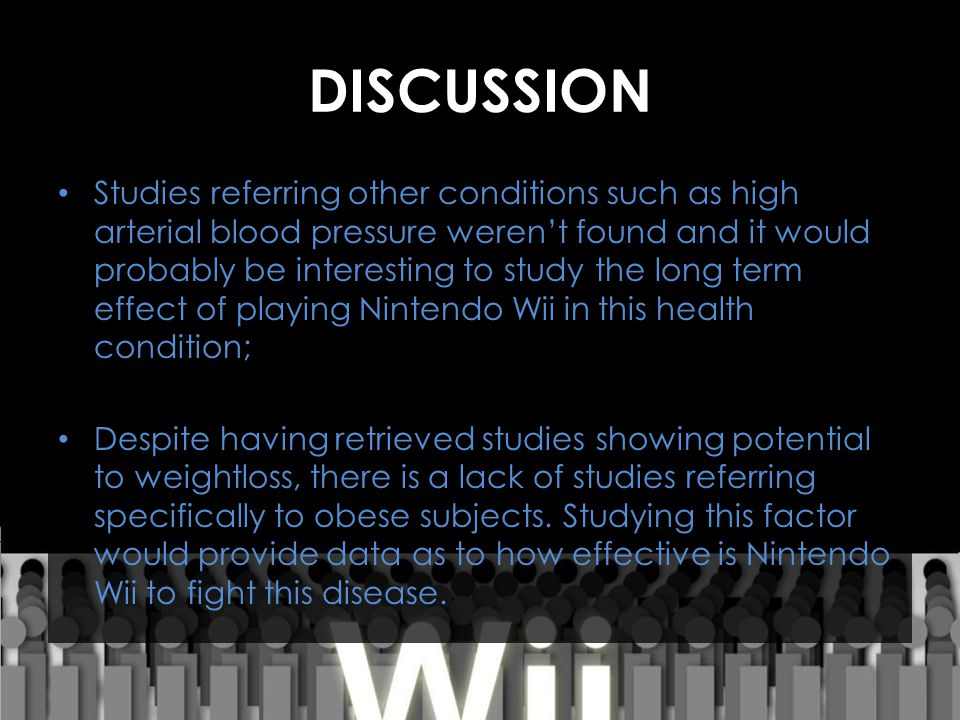 DISCUSSION Studies referring other conditions such as high arterial blood pressure weren't found and it would probably be interesting to study the long term effect of playing Nintendo Wii in this health condition; Despite having retrieved studies showing potential to weightloss, there is a lack of studies referring specifically to obese subjects.