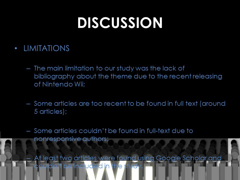 DISCUSSION LIMITATIONS – The main limitation to our study was the lack of bibliography about the theme due to the recent releasing of Nintendo Wii; – Some articles are too recent to be found in full text (around 5 articles); – Some articles couldn't be found in full-text due to nonresponsive authors; – At least two articles were found using Google Scholar and couldn't be included in the study.
