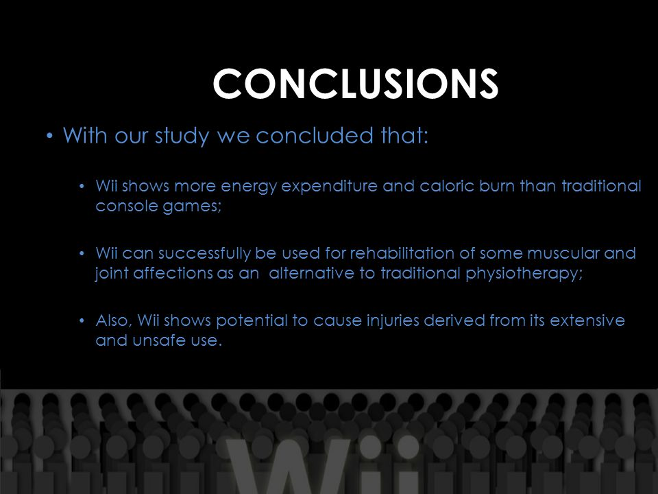 CONCLUSIONS With our study we concluded that: Wii shows more energy expenditure and caloric burn than traditional console games; Wii can successfully be used for rehabilitation of some muscular and joint affections as an alternative to traditional physiotherapy; Also, Wii shows potential to cause injuries derived from its extensive and unsafe use.