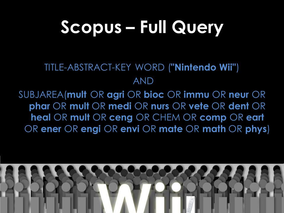 Scopus – Full Query TITLE-ABSTRACT-KEY WORD ( Nintendo Wii ) AND SUBJAREA( mult OR agri OR bioc OR immu OR neur OR phar OR mult OR medi OR nurs OR vete OR dent OR heal OR mult OR ceng OR CHEM OR comp OR eart OR ener OR engi OR envi OR mate OR math OR phys )