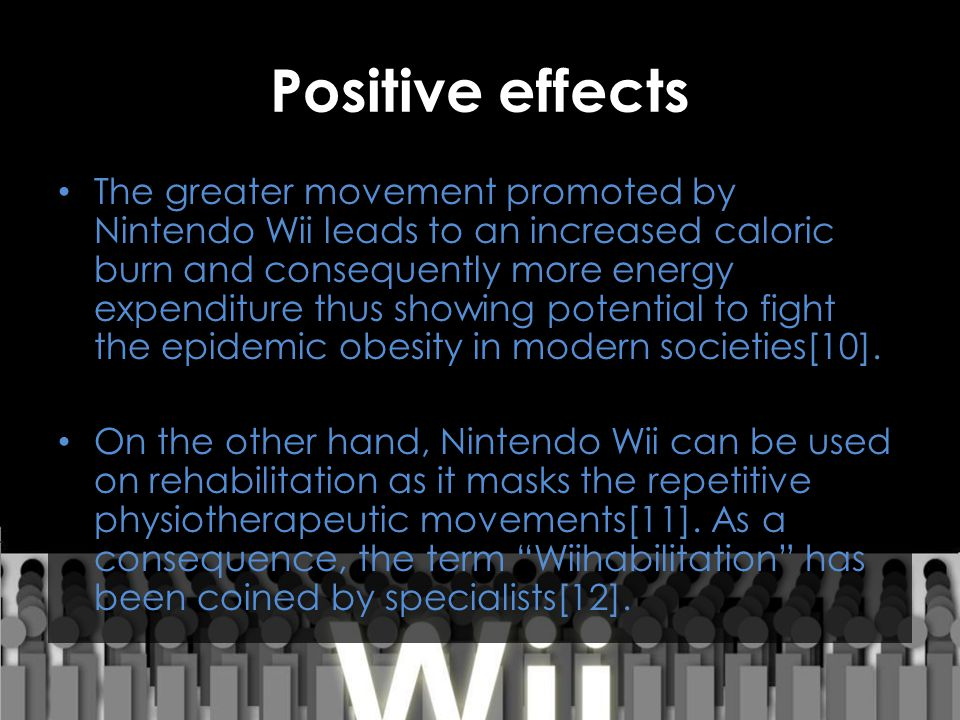 Positive effects The greater movement promoted by Nintendo Wii leads to an increased caloric burn and consequently more energy expenditure thus showin