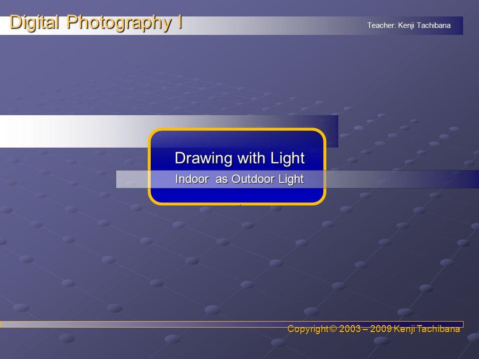 Teacher: Kenji Tachibana Digital Photography I. Copyright © 2003 – 2009 Kenji Tachibana Drawing with Light Indoor as Outdoor Light.