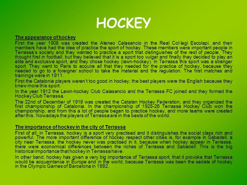 HOCKEY The appearance of hockey First the year 1908 was created the Ateneo Calasancio in the Real Col·legi Escolapi, and their members have had the idea of practice the sport of hockey.