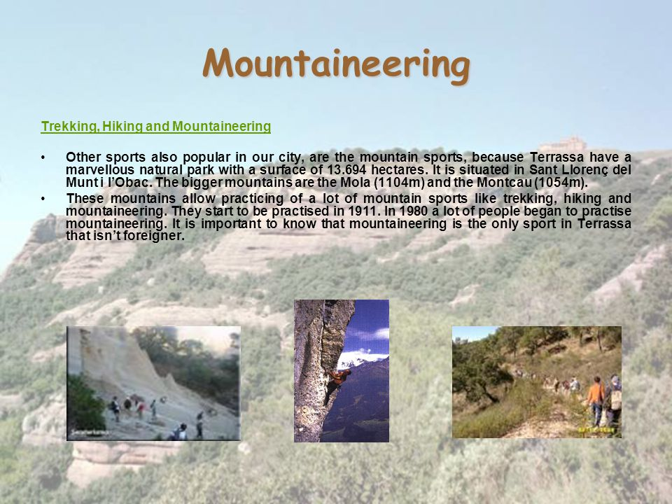 Mountaineering Trekking, Hiking and Mountaineering Other sports also popular in our city, are the mountain sports, because Terrassa have a marvellous natural park with a surface of 13.694 hectares.