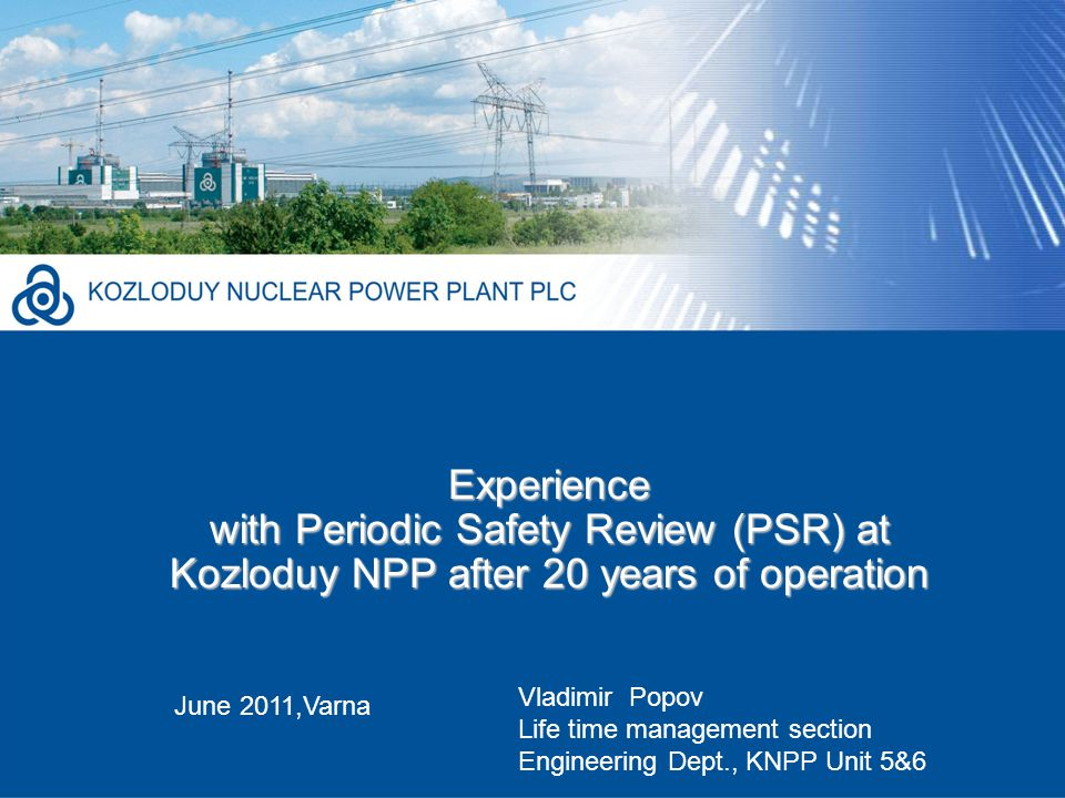 Experience with Periodic Safety Review (PSR) at Kozloduy NPP after 20 years of operation June 2011,Varna Vladimir Popov Life time management section Engineering Dept., KNPP Unit 5&6