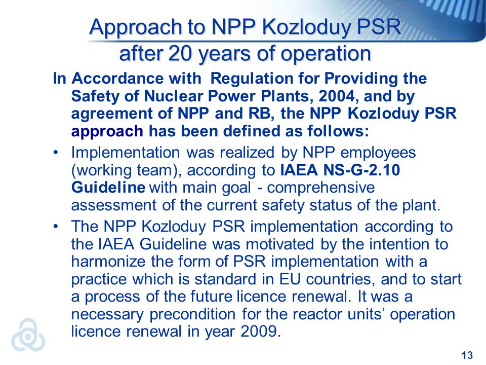 13 In Accordance with Regulation for Providing the Safety of Nuclear Power Plants, 2004, and by agreement of NPP and RB, the NPP Kozloduy PSR approach has been defined as follows: Implementation was realized by NPP employees (working team), according to IAEA NS-G-2.10 Guideline with main goal - comprehensive assessment of the current safety status of the plant.