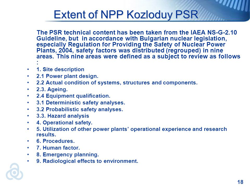 18 Extent of NPP Kozloduy PSR Extent of NPP Kozloduy PSR The PSR technical content has been taken from the IAEA NS-G-2.10 Guideline, but in accordance with Bulgarian nuclear legislation, especially Regulation for Providing the Safety of Nuclear Power Plants, 2004, safety factors was distributed (regrouped) in nine areas.