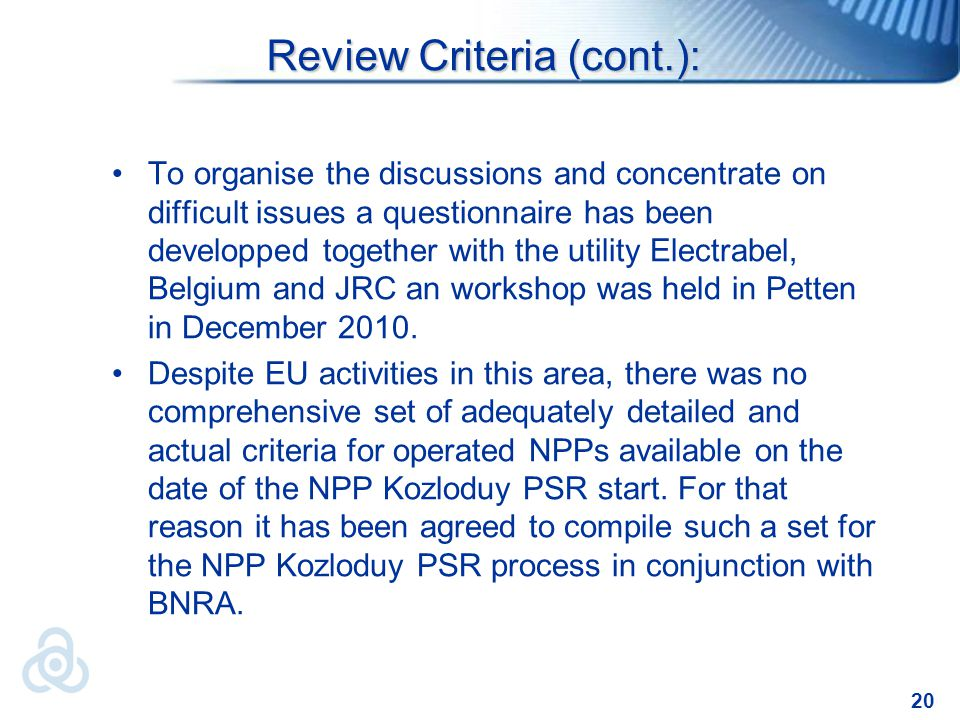 20 Review Criteria (cont.): To organise the discussions and concentrate on difficult issues a questionnaire has been developped together with the utility Electrabel, Belgium and JRC an workshop was held in Petten in December 2010.