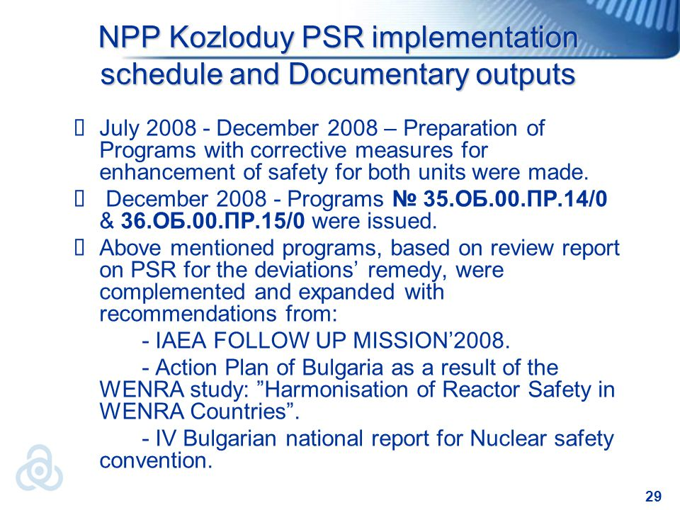 29 NPP Kozloduy PSR implementation schedule and Documentary outputs  July 2008 - December 2008 – Preparation of Programs with corrective measures for enhancement of safety for both units were made.