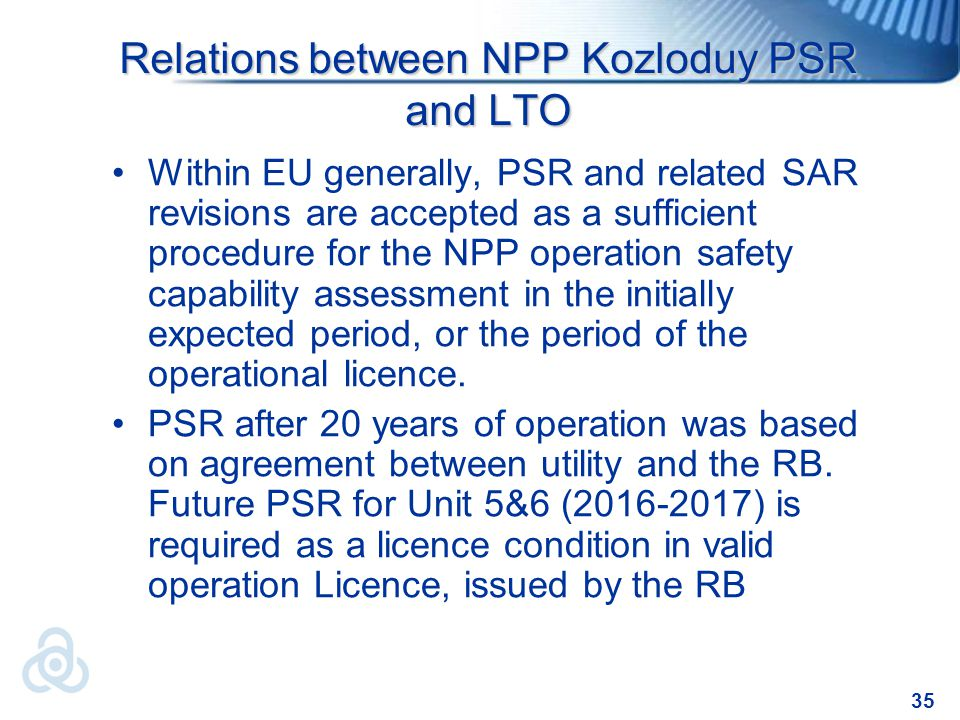 35 Relations between NPP Kozloduy PSR and LTO Within EU generally, PSR and related SAR revisions are accepted as a sufficient procedure for the NPP operation safety capability assessment in the initially expected period, or the period of the operational licence.