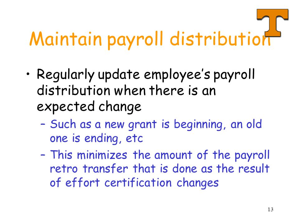 13 Maintain payroll distribution Regularly update employee's payroll distribution when there is an expected change –Such as a new grant is beginning, an old one is ending, etc –This minimizes the amount of the payroll retro transfer that is done as the result of effort certification changes